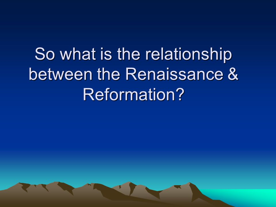 So what is the relationship between the Renaissance & Reformation