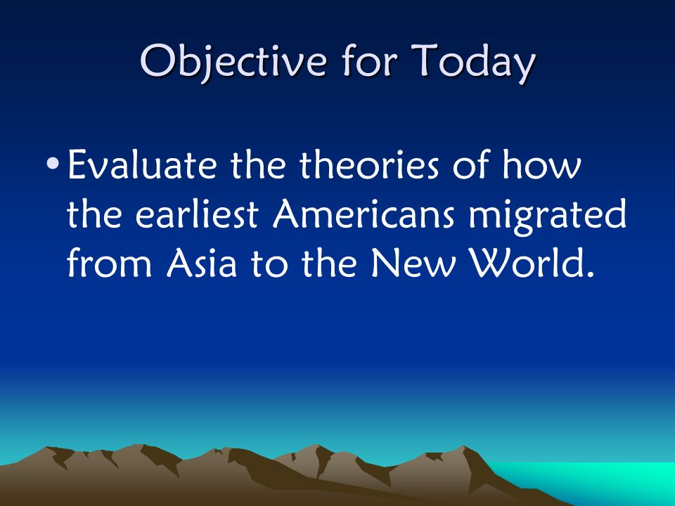 Objective for Today Evaluate the theories of how the earliest Americans migrated from Asia to the New World.