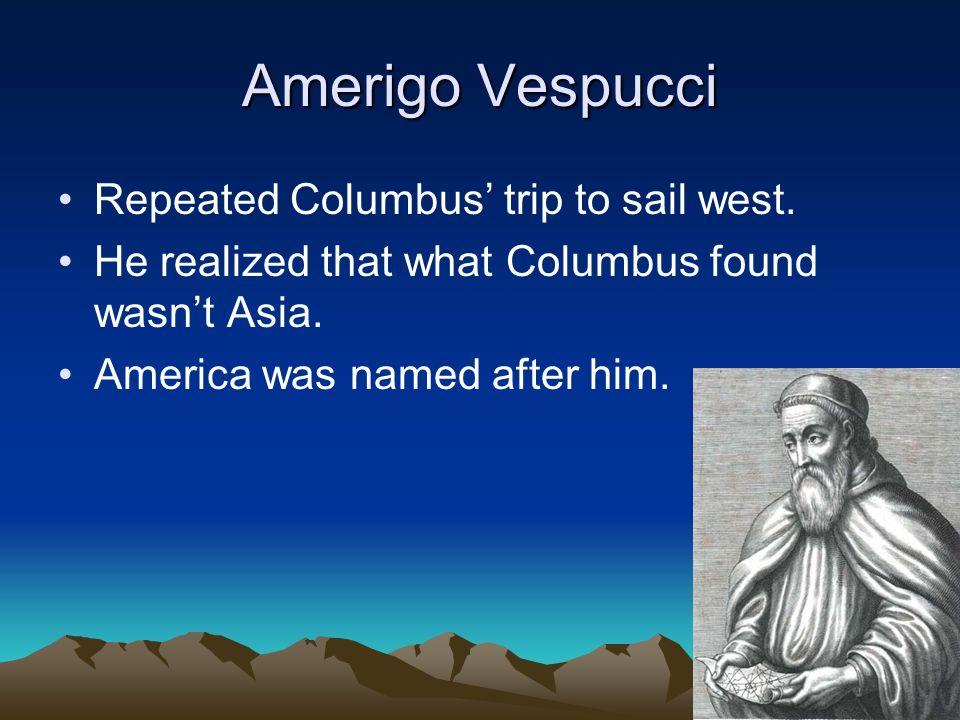 Amerigo Vespucci Repeated Columbus' trip to sail west.