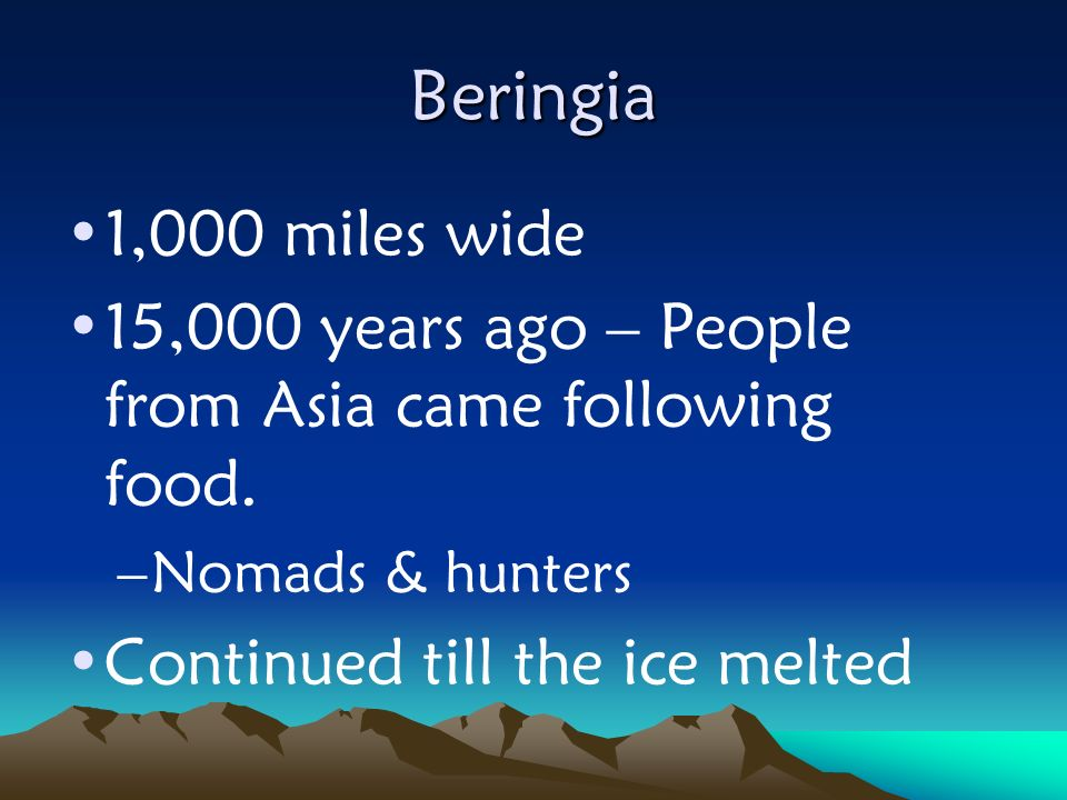 Beringia 1,000 miles wide. 15,000 years ago – People from Asia came following food. Nomads & hunters.