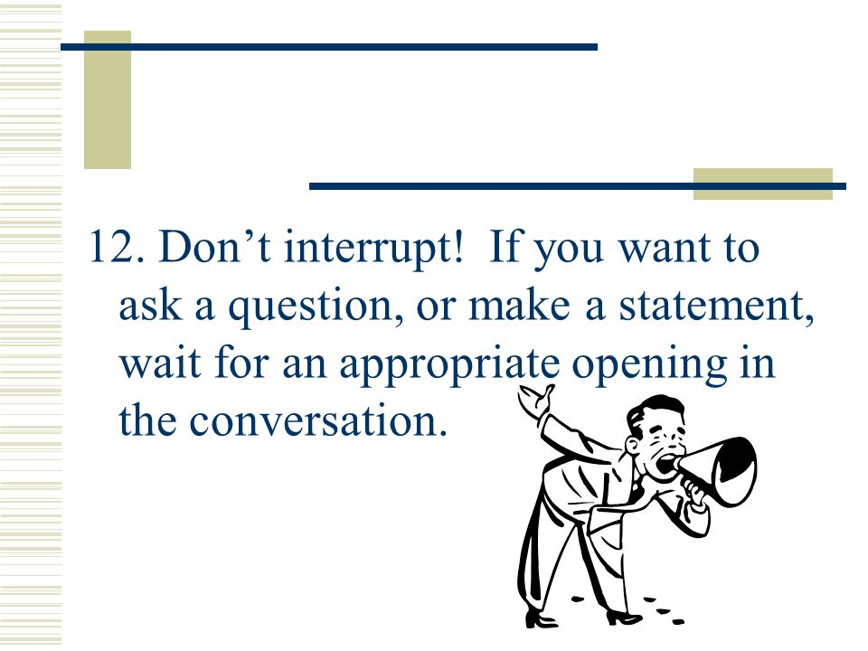 12. Don't interrupt.