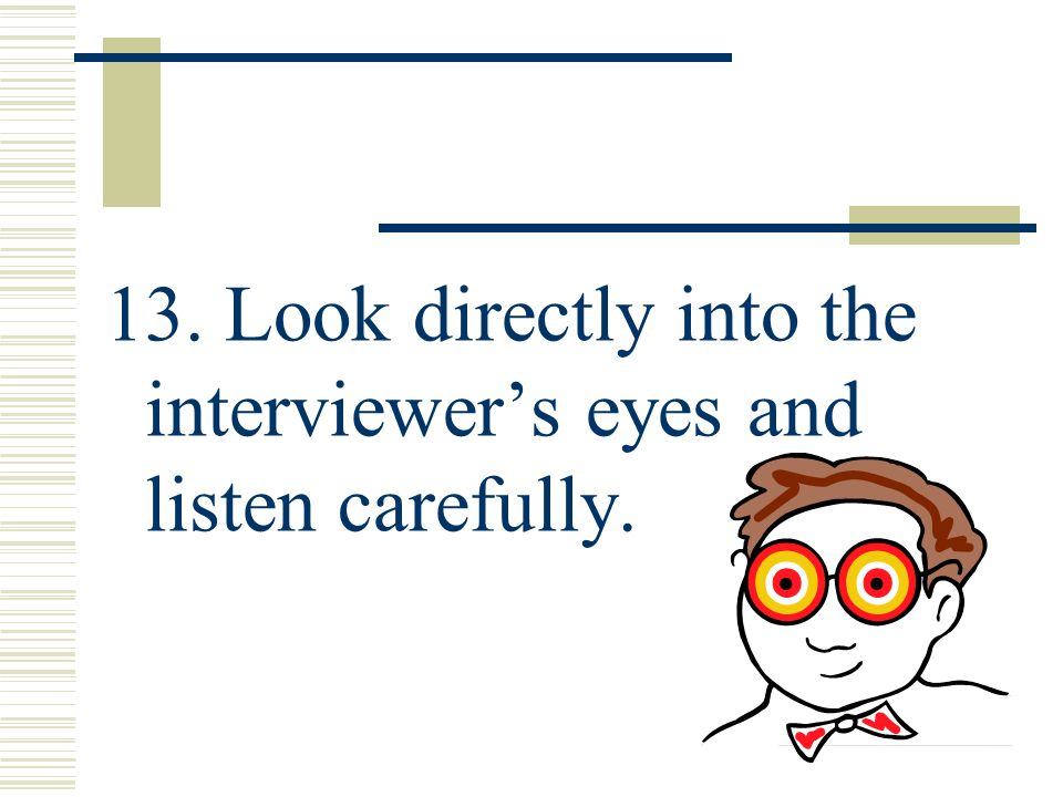 13. Look directly into the interviewer's eyes and listen carefully.