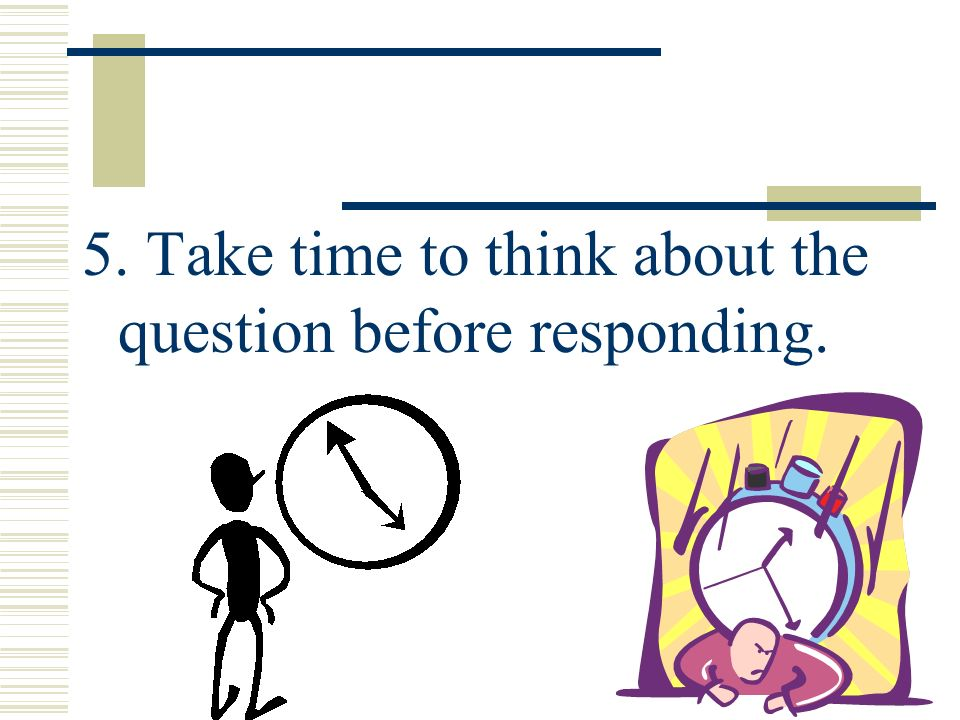 5. Take time to think about the question before responding.