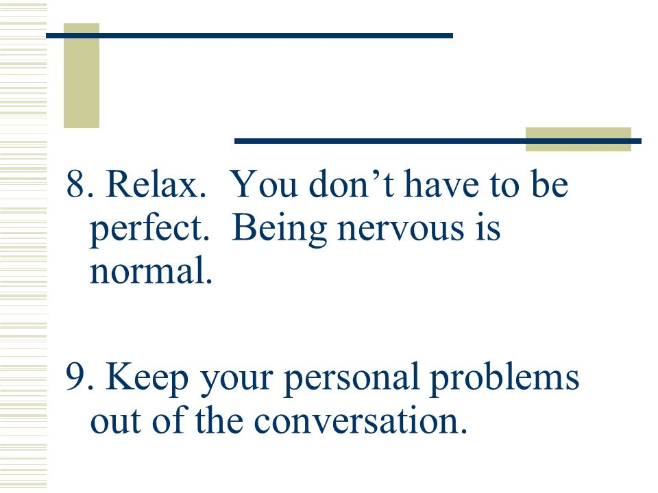8. Relax. You don't have to be perfect. Being nervous is normal.