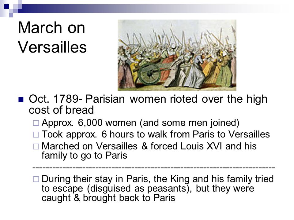 March on Versailles Oct. 1789- Parisian women rioted over the high cost of bread. Approx. 6,000 women (and some men joined)