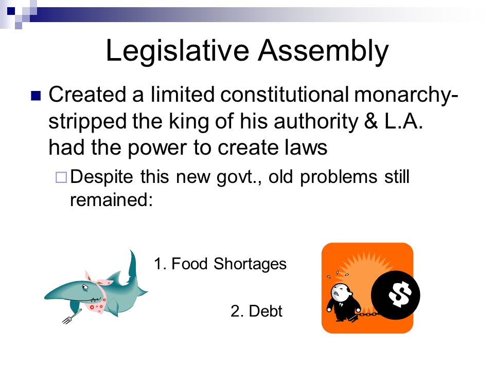 Legislative Assembly Created a limited constitutional monarchy- stripped the king of his authority & L.A. had the power to create laws.