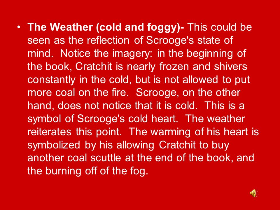 The Weather (cold and foggy)- This could be seen as the reflection of Scrooge s state of mind. Notice the imagery: in the beginning of the book, Cratchit is nearly frozen and shivers constantly in the cold, but is not allowed to put more coal on the fire. Scrooge, on the other hand, does not notice that it is cold. This is a symbol of Scrooge s cold heart. The weather reiterates this point. The warming of his heart is symbolized by his allowing Cratchit to buy another coal scuttle at the end of the book, and the burning off of the fog.