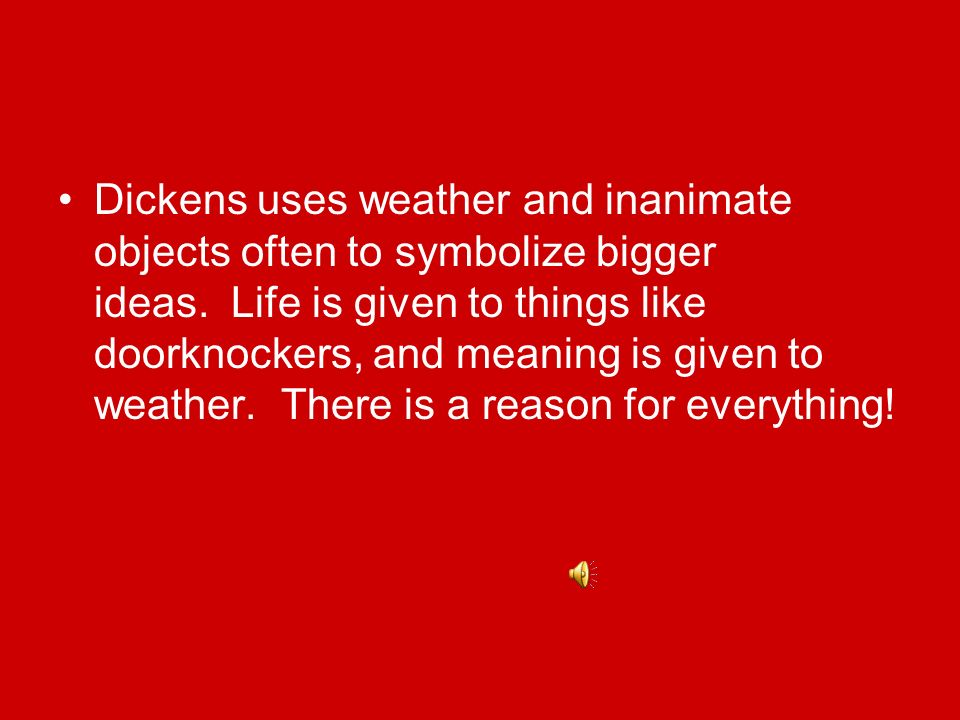 Dickens uses weather and inanimate objects often to symbolize bigger ideas. Life is given to things like doorknockers, and meaning is given to weather. There is a reason for everything!