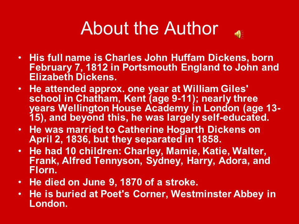 About the Author His full name is Charles John Huffam Dickens, born February 7, 1812 in Portsmouth England to John and Elizabeth Dickens.