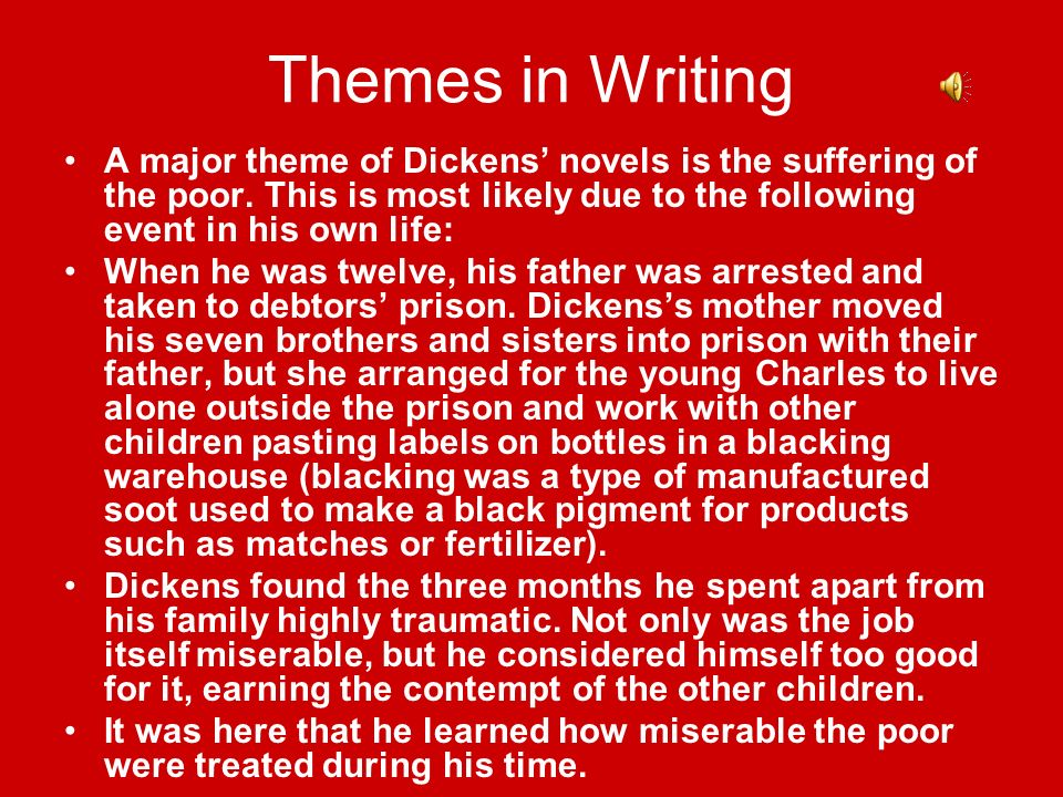 Themes in Writing A major theme of Dickens' novels is the suffering of the poor. This is most likely due to the following event in his own life: