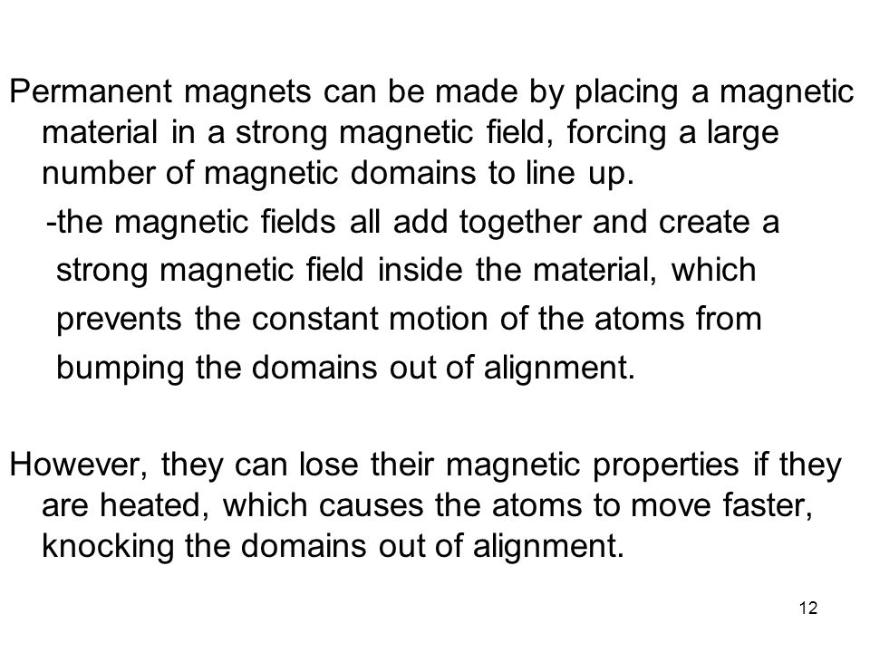 Permanent magnets can be made by placing a magnetic material in a strong magnetic field, forcing a large number of magnetic domains to line up.