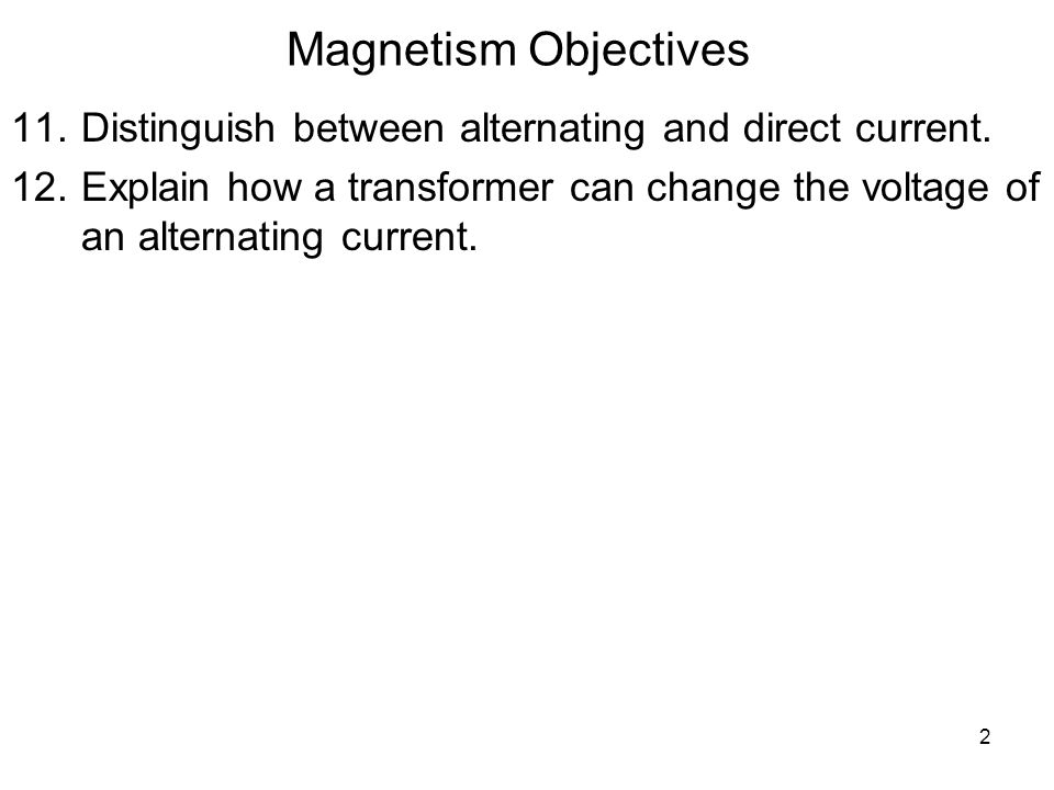 Magnetism Objectives Distinguish between alternating and direct current.