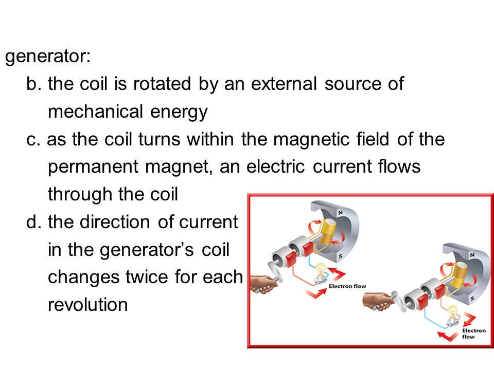 generator: b. the coil is rotated by an external source of. mechanical energy. c. as the coil turns within the magnetic field of the.