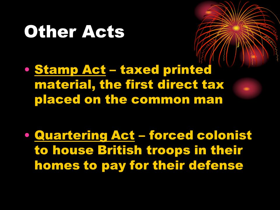 Other Acts Stamp Act – taxed printed material, the first direct tax placed on the common man.