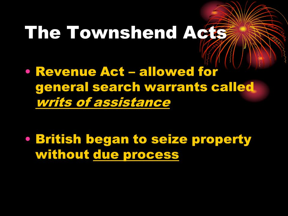 The Townshend Acts Revenue Act – allowed for general search warrants called writs of assistance.