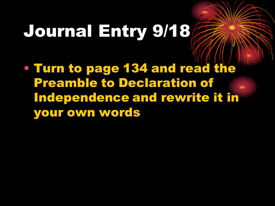 Journal Entry 9/18 Turn to page 134 and read the Preamble to Declaration of Independence and rewrite it in your own words.