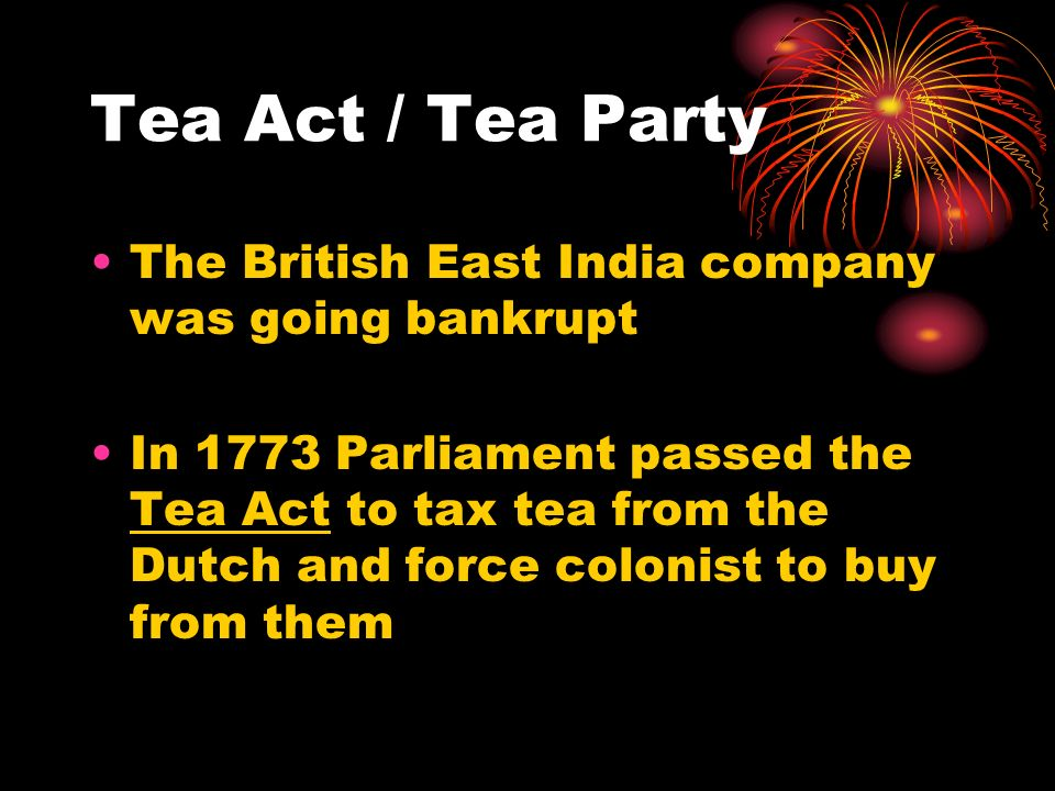 Tea Act / Tea Party The British East India company was going bankrupt