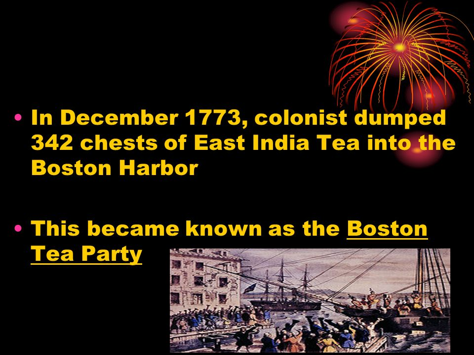 In December 1773, colonist dumped 342 chests of East India Tea into the Boston Harbor