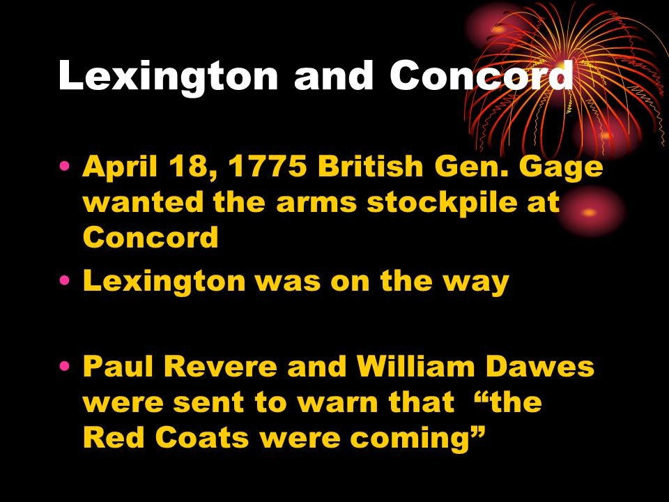 Lexington and Concord April 18, 1775 British Gen. Gage wanted the arms stockpile at Concord. Lexington was on the way.