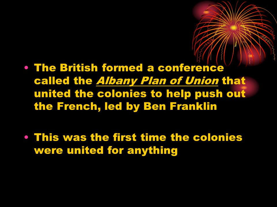 The British formed a conference called the Albany Plan of Union that united the colonies to help push out the French, led by Ben Franklin