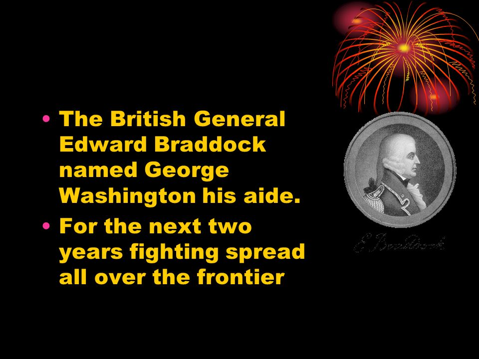 The British General Edward Braddock named George Washington his aide.
