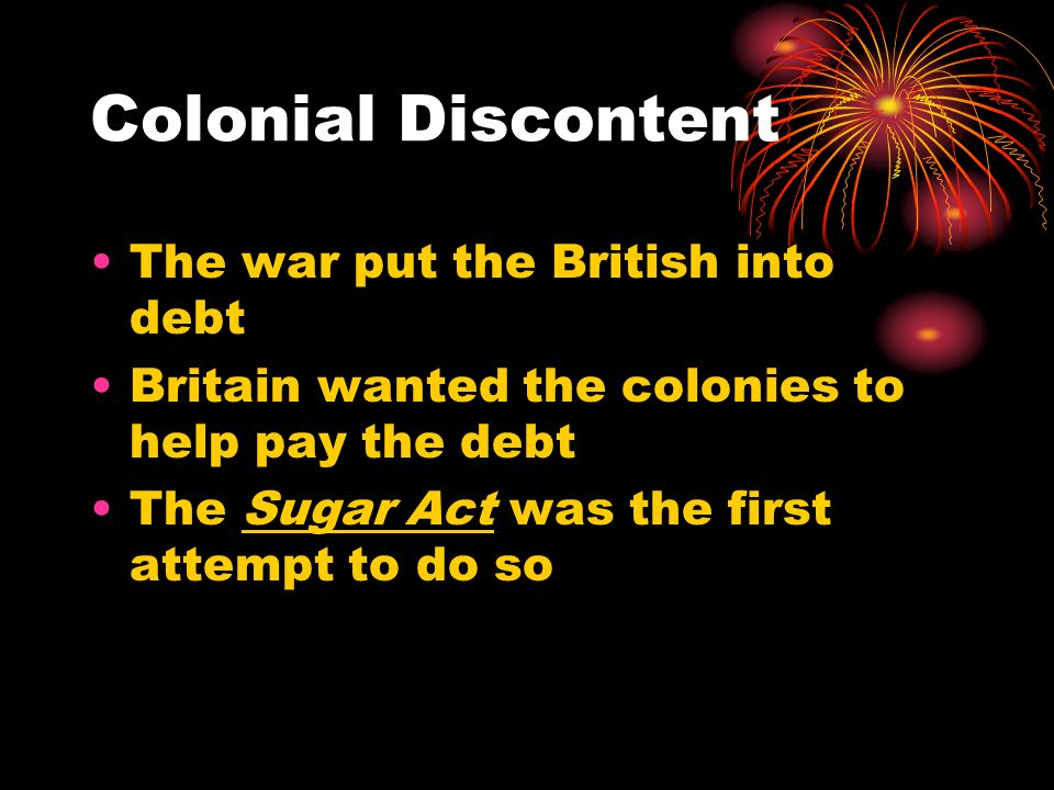 Colonial Discontent The war put the British into debt
