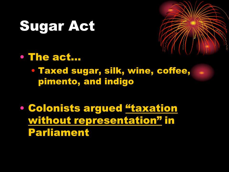 Sugar Act The act… Taxed sugar, silk, wine, coffee, pimento, and indigo.