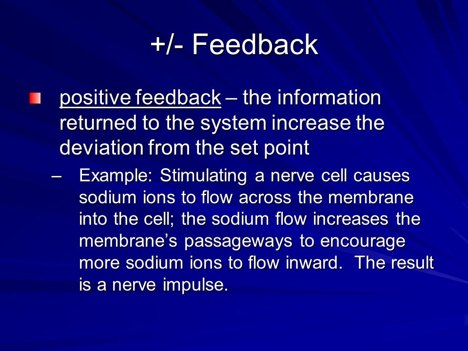 +/- Feedbackpositive feedback – the information returned to the system increase the deviation from the set point.