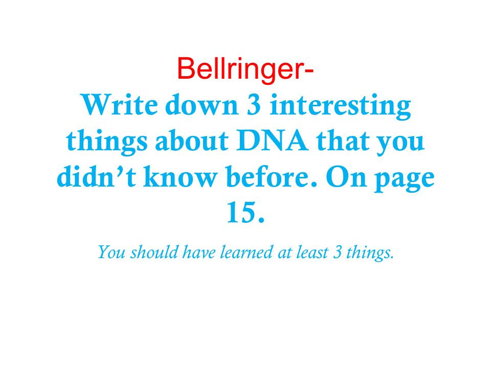 Bellringer- Write down 3 interesting things about DNA that you didn't know before.