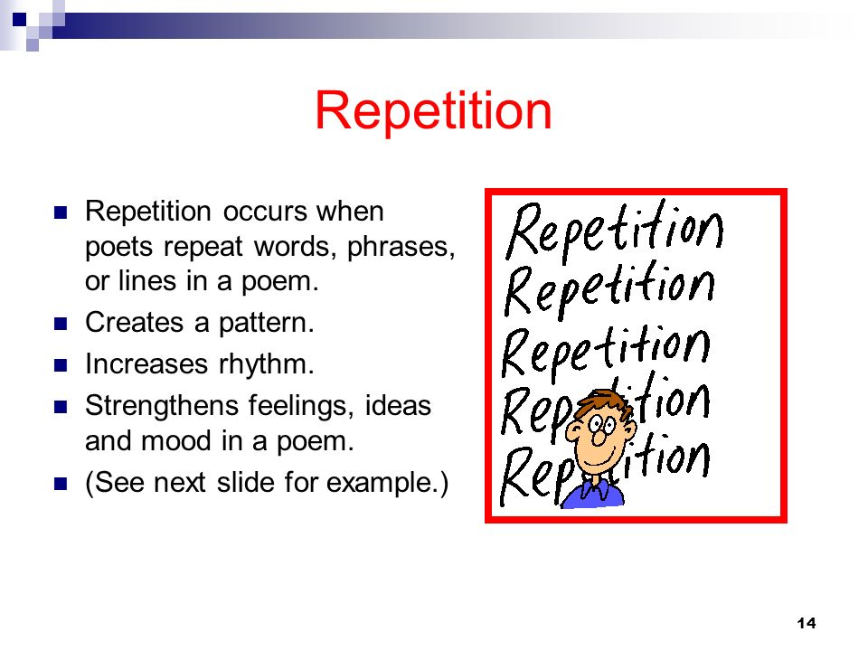 RepetitionRepetition occurs when poets repeat words, phrases, or lines in a poem. Creates a pattern.
