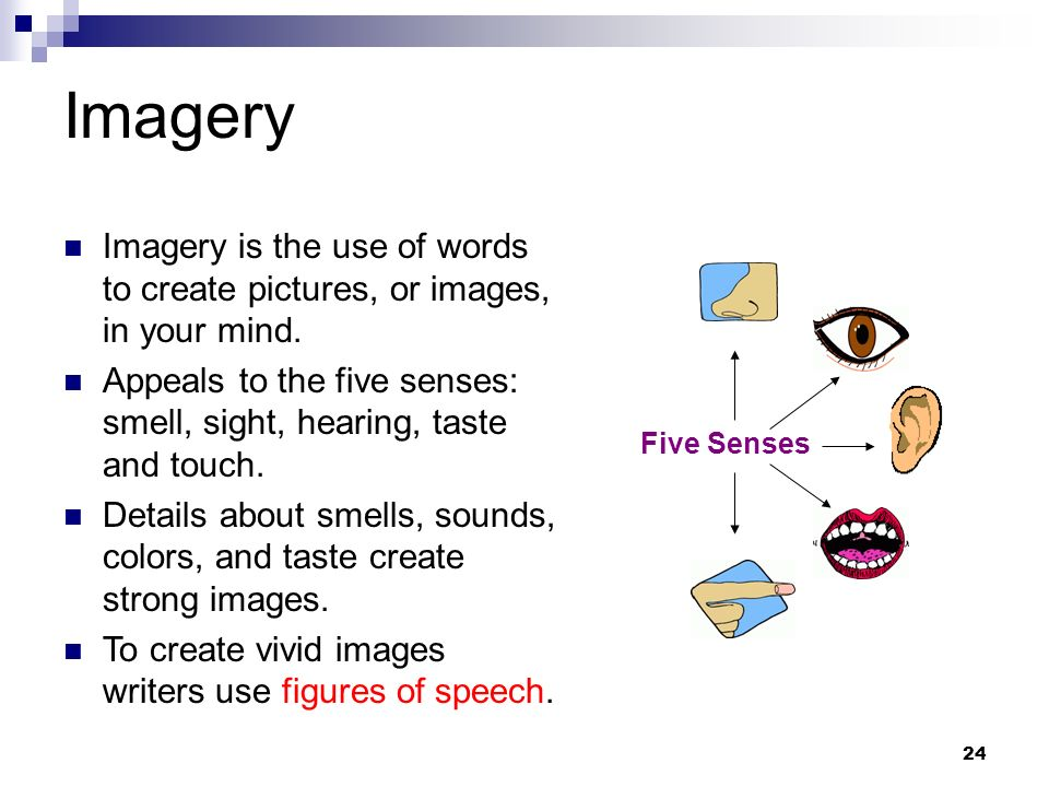 ImageryImagery is the use of words to create pictures, or images, in your mind. Appeals to the five senses: smell, sight, hearing, taste and touch.