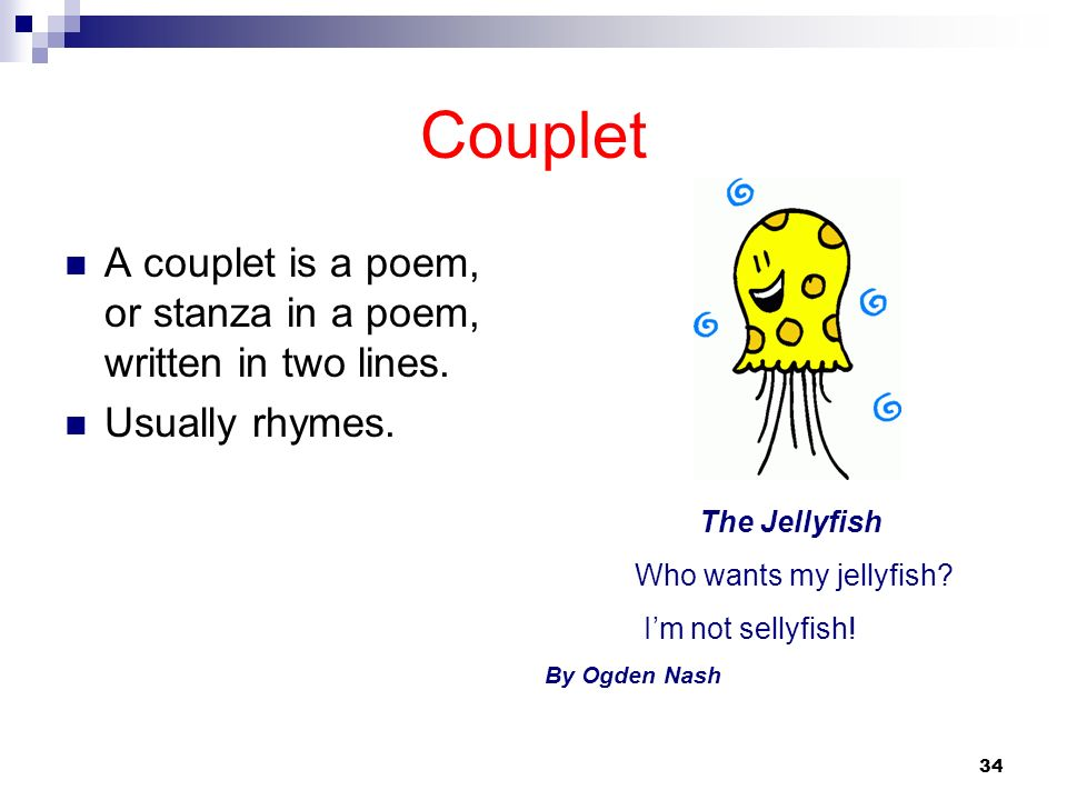 Couplet A couplet is a poem, or stanza in a poem, written in two lines. Usually rhymes. The Jellyfish.