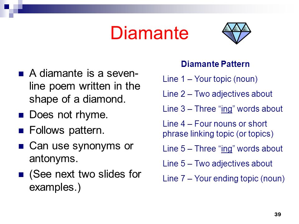 DiamanteDiamante Pattern. Line 1 – Your topic (noun) Line 2 – Two adjectives about. Line 3 – Three ing words about.