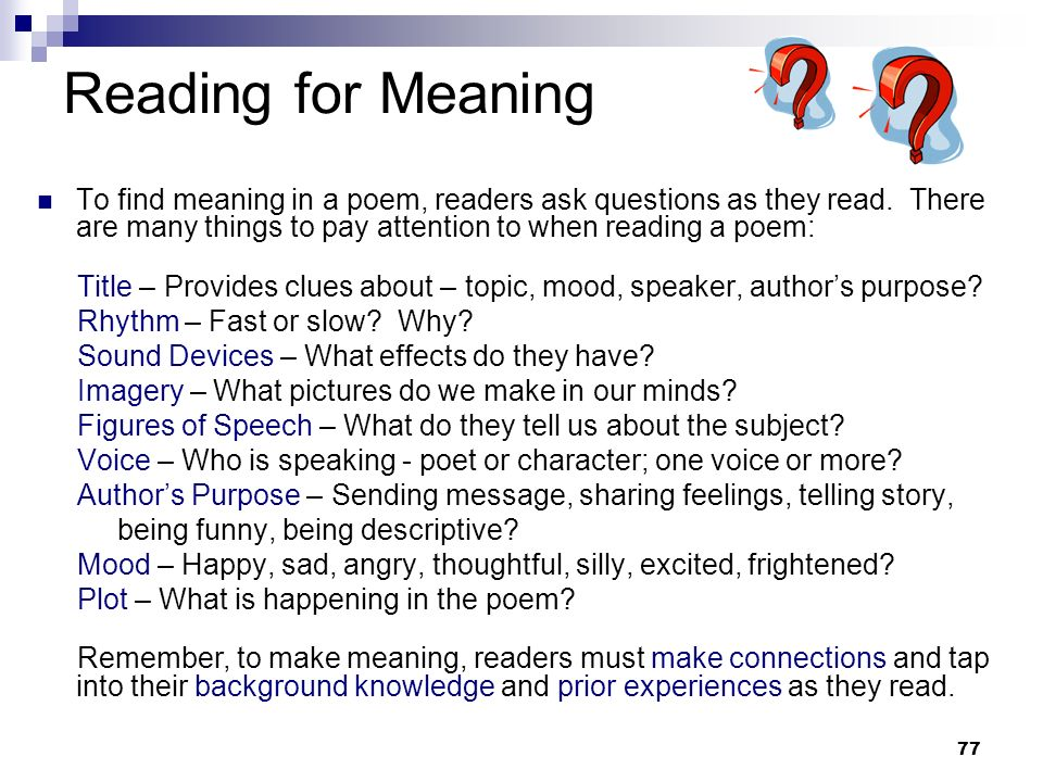 Reading for MeaningTo find meaning in a poem, readers ask questions as they read. There are many things to pay attention to when reading a poem: