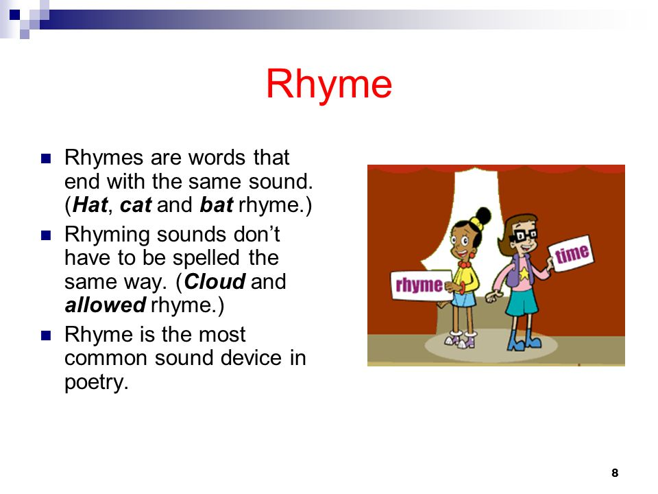 RhymeRhymes are words that end with the same sound. (Hat, cat and bat rhyme.)