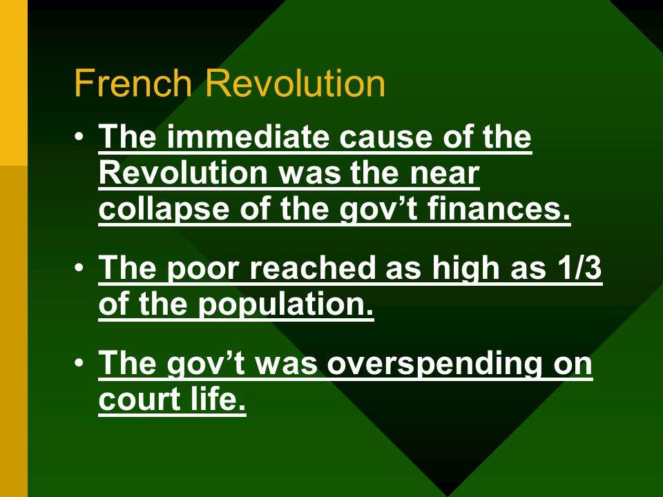 French Revolution The immediate cause of the Revolution was the near collapse of the gov't finances.