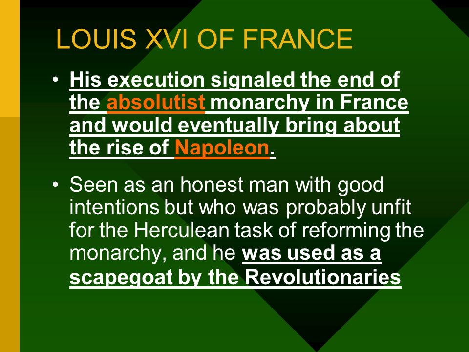 LOUIS XVI OF FRANCE His execution signaled the end of the absolutist monarchy in France and would eventually bring about the rise of Napoleon.