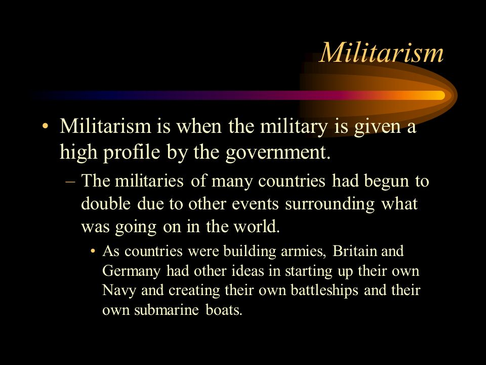 Militarism Militarism is when the military is given a high profile by the government.