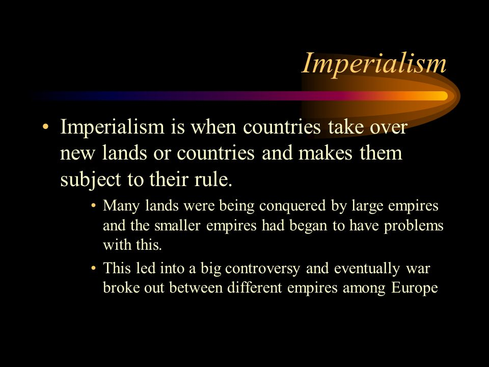Imperialism Imperialism is when countries take over new lands or countries and makes them subject to their rule.