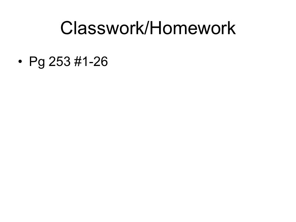 Classwork/Homework Pg 253 #1-26