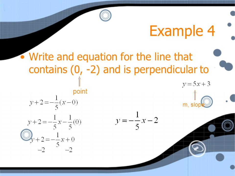 Example 4 Write and equation for the line that contains (0, -2) and is perpendicular to.
