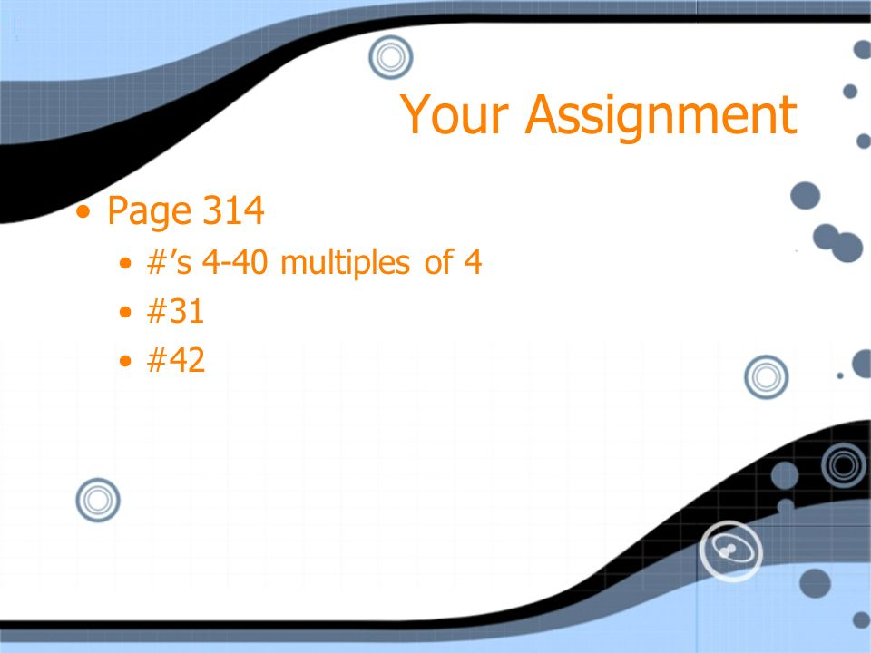 Your Assignment Page 314 #'s 4-40 multiples of 4 #31 #42