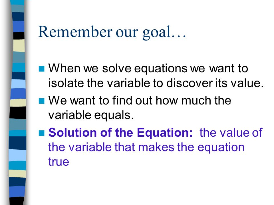 Remember our goal… When we solve equations we want to isolate the variable to discover its value. We want to find out how much the variable equals.