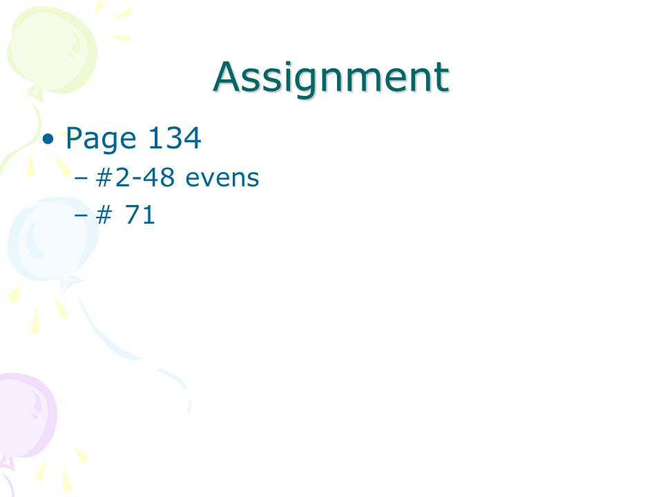 Assignment Page 134 #2-48 evens # 71
