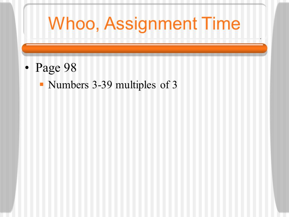 Whoo, Assignment Time Page 98 Numbers 3-39 multiples of 3