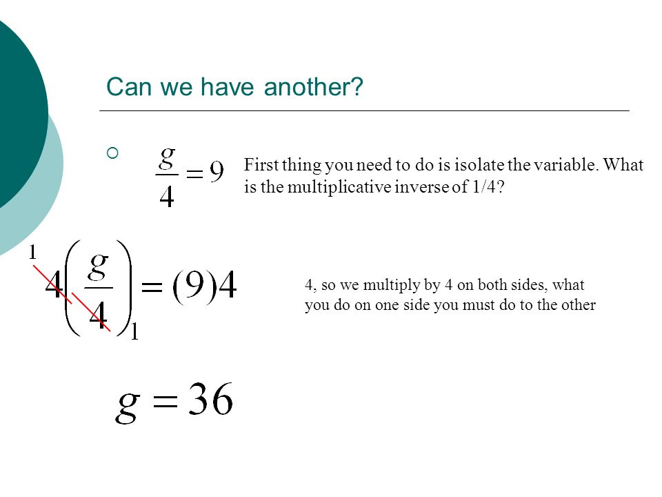 Can we have another First thing you need to do is isolate the variable. What is the multiplicative inverse of 1/4