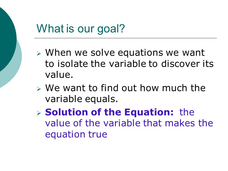 What is our goal When we solve equations we want to isolate the variable to discover its value. We want to find out how much the variable equals.
