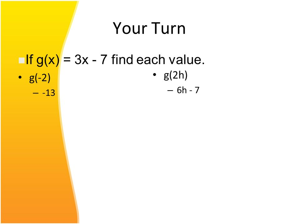 Your Turn If g(x) = 3x - 7 find each value. g(2h) 6h - 7 g(-2) -13