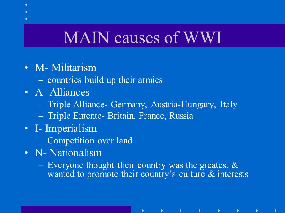 MAIN causes of WWI M- Militarism A- Alliances I- Imperialism