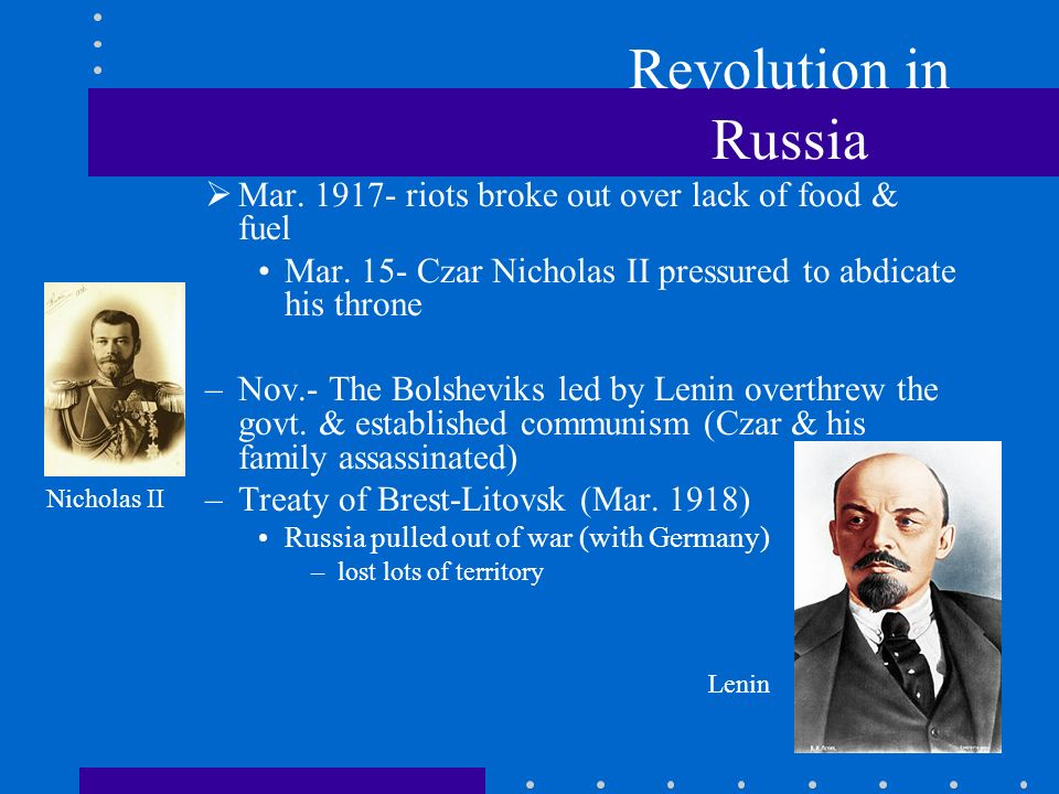 Revolution in Russia Mar. 1917- riots broke out over lack of food & fuel. Mar. 15- Czar Nicholas II pressured to abdicate his throne.
